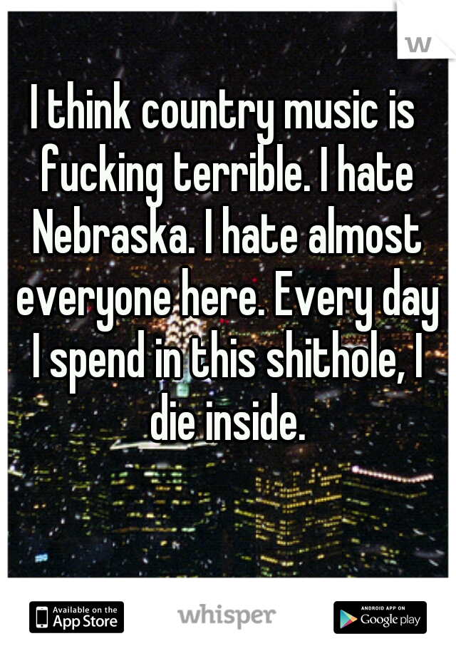 I think country music is fucking terrible. I hate Nebraska. I hate almost everyone here. Every day I spend in this shithole, I die inside.