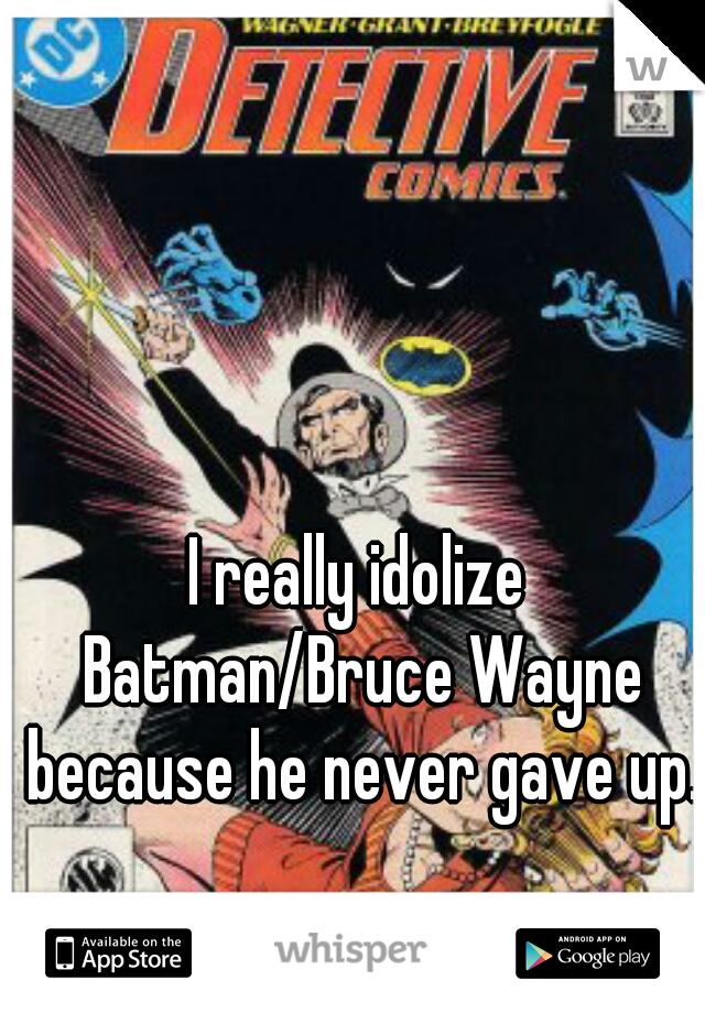 I really idolize Batman/Bruce Wayne because he never gave up.