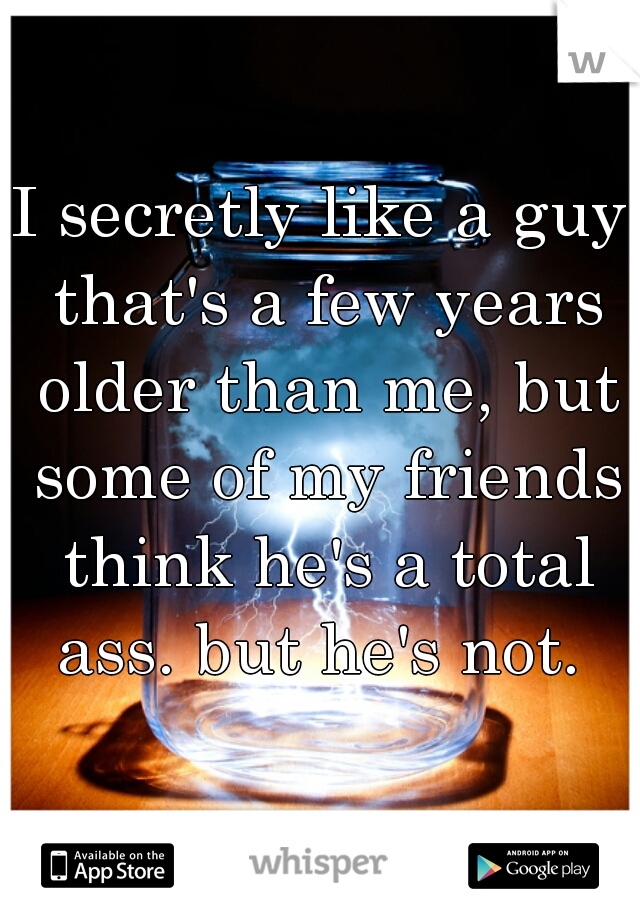 I secretly like a guy that's a few years older than me, but some of my friends think he's a total ass. but he's not.