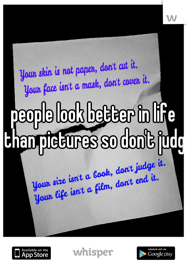 people look better in life than pictures so don't judge