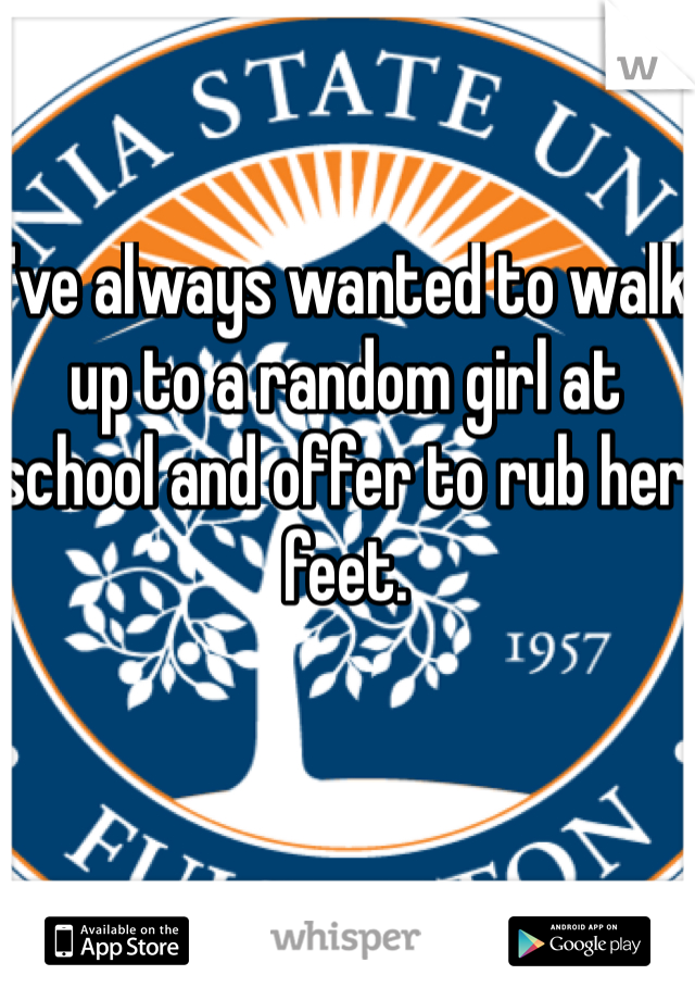 I've always wanted to walk up to a random girl at school and offer to rub her feet.
