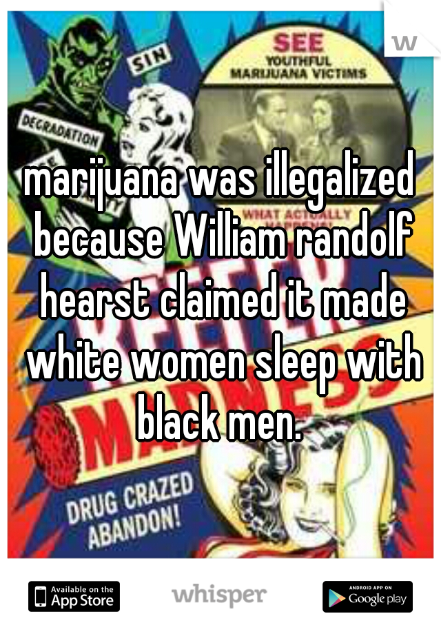 marijuana was illegalized because William randolf hearst claimed it made white women sleep with black men.