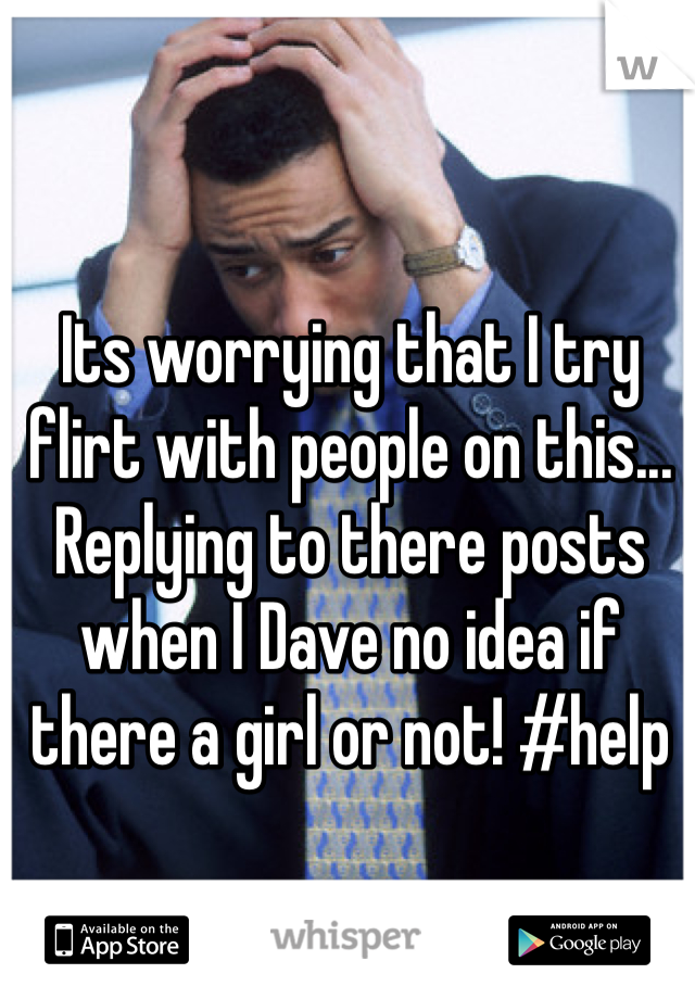 Its worrying that I try flirt with people on this... Replying to there posts when I Dave no idea if there a girl or not! #help