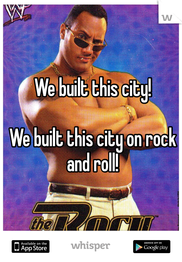 We built this city!  We built this city on rock and roll!
