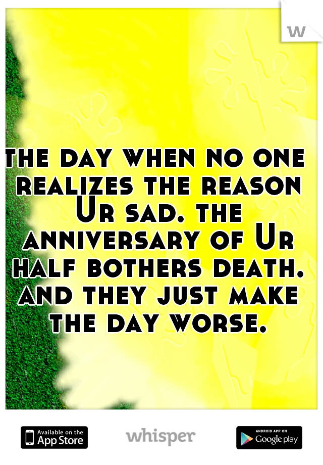 the day when no one realizes the reason Ur sad. the anniversary of Ur half bothers death. and they just make the day worse.