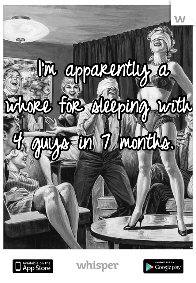 I'm apparently a whore for sleeping with 4 guys in 7 months.