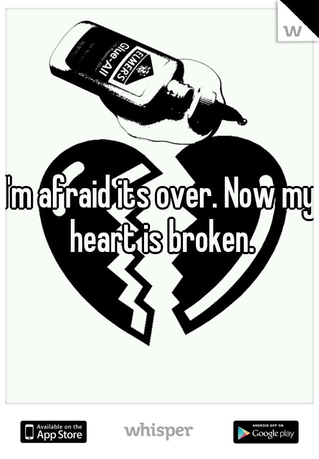 I'm afraid its over. Now my heart is broken.