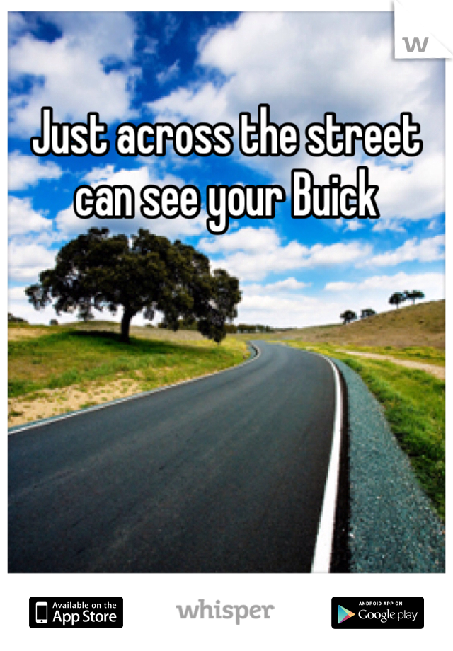 Just across the street can see your Buick