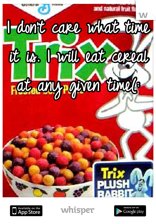 I don't care what time it is. I will eat cereal at any given time(: