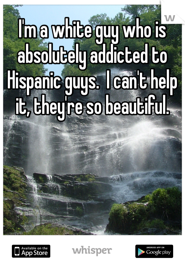I'm a white guy who is absolutely addicted to Hispanic guys.  I can't help it, they're so beautiful.