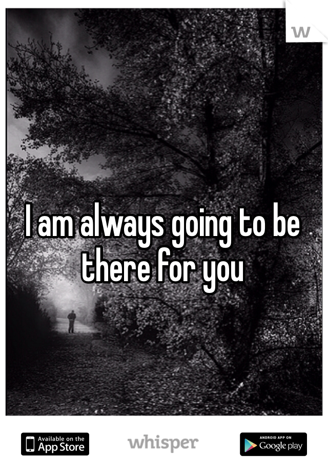 I am always going to be there for you