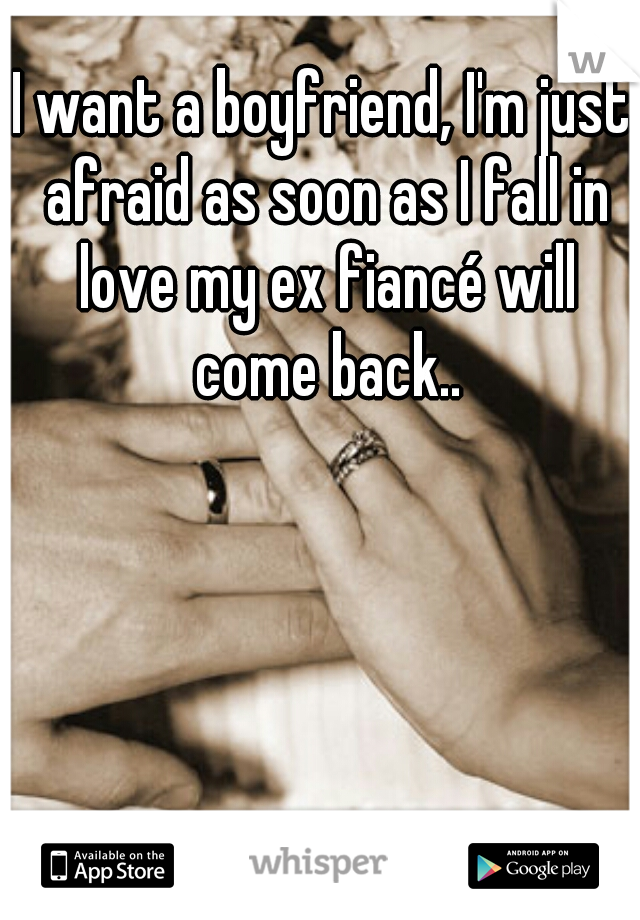 I want a boyfriend, I'm just afraid as soon as I fall in love my ex fiancé will come back..