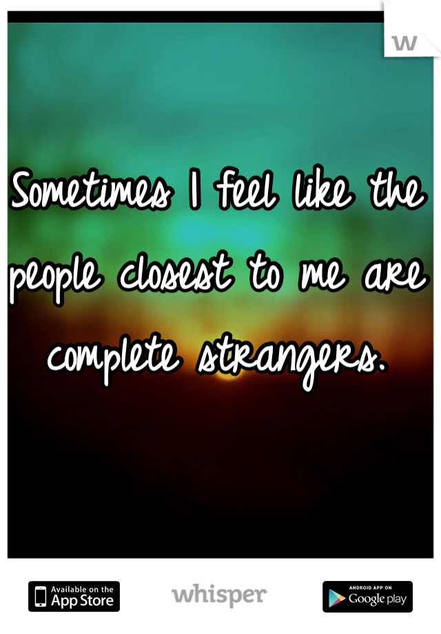 Sometimes I feel like the people closest to me are complete strangers.