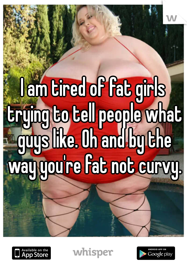 I am tired of fat girls trying to tell people what guys like. Oh and by the way you're fat not curvy.