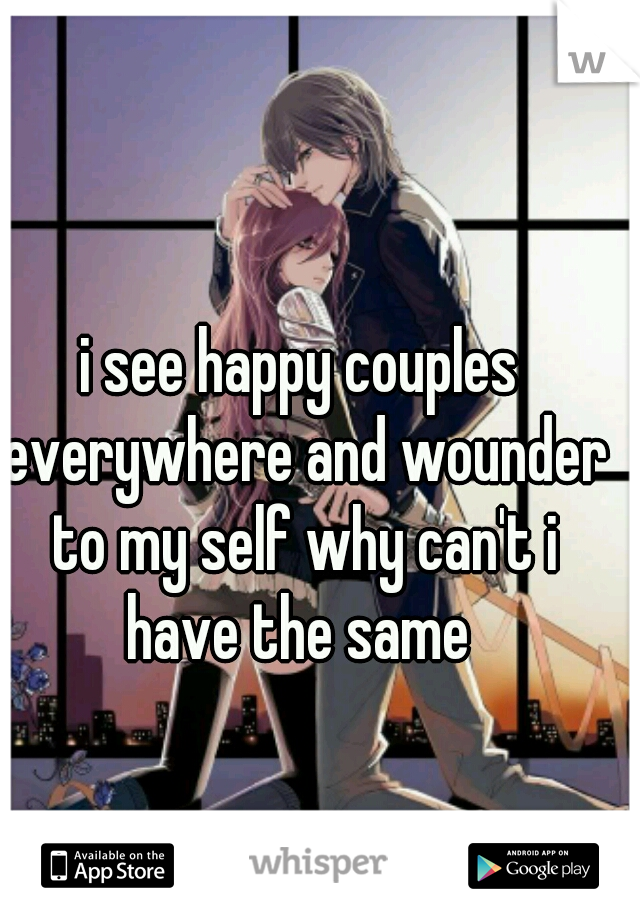 i see happy couples everywhere and wounder to my self why can't i have the same