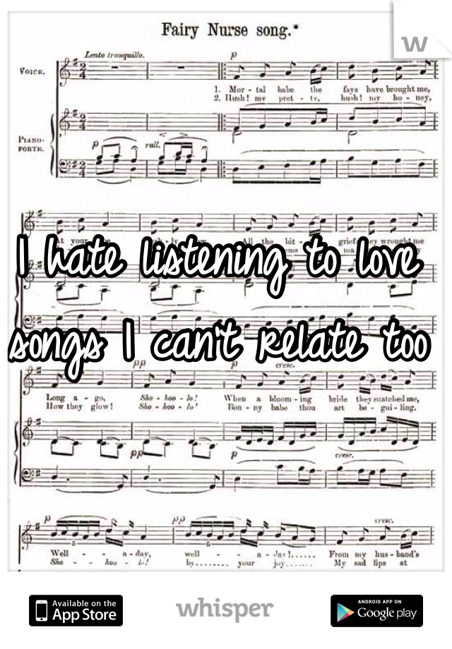 I hate listening to love songs I can't relate too