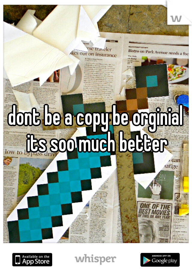 dont be a copy be orginial its soo much better