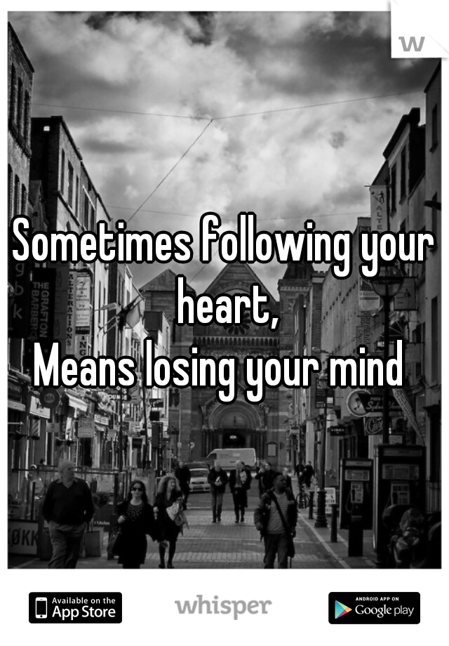 Sometimes following your heart,  Means losing your mind