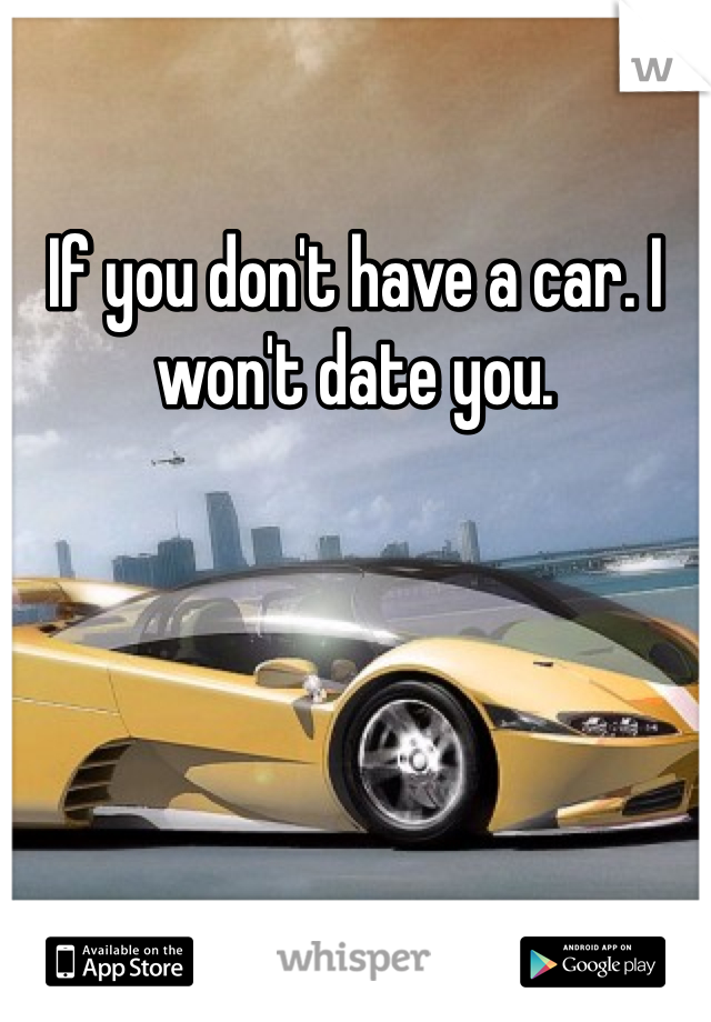 If you don't have a car. I won't date you.
