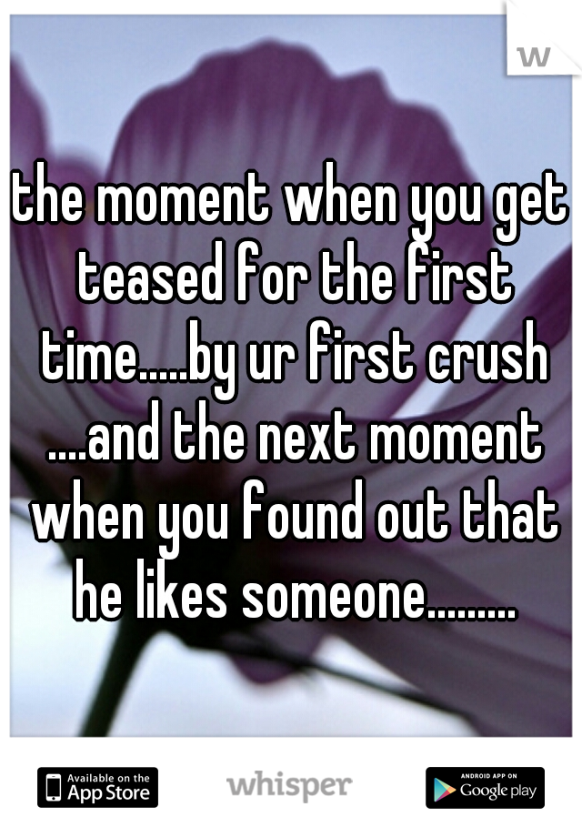 the moment when you get teased for the first time.....by ur first crush ....and the next moment when you found out that he likes someone.........