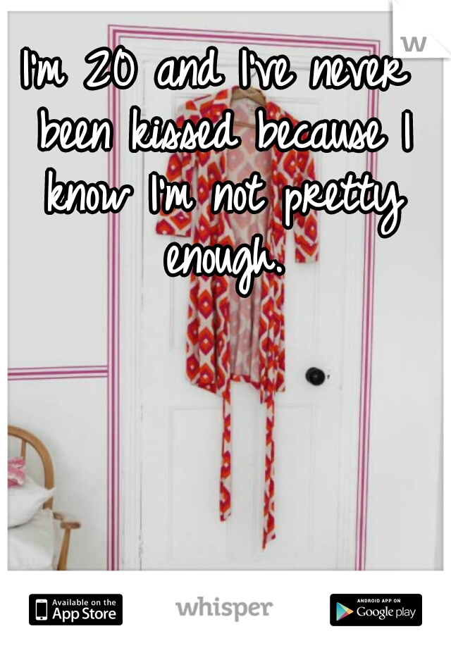 I'm 20 and I've never been kissed because I know I'm not pretty enough.