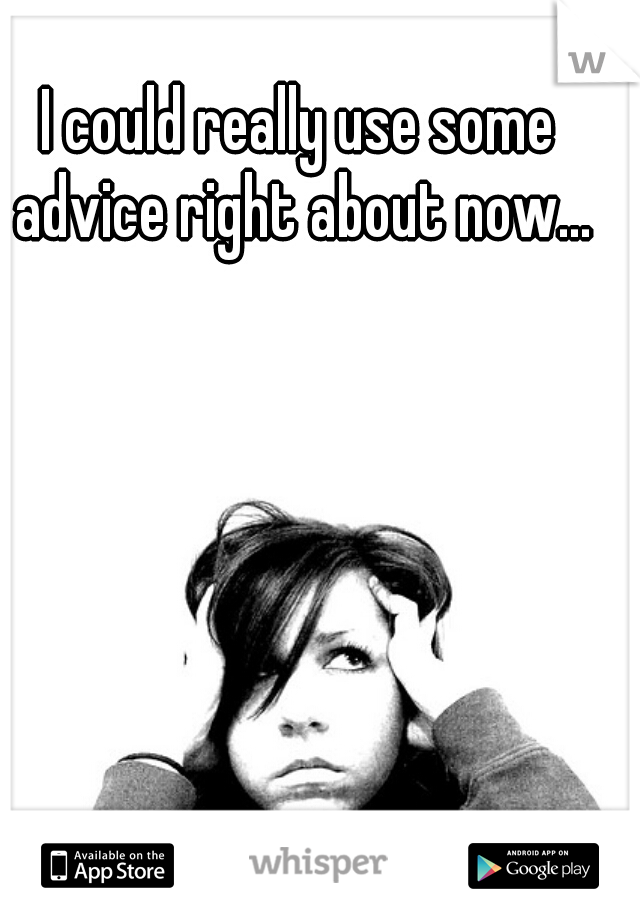 I could really use some advice right about now...