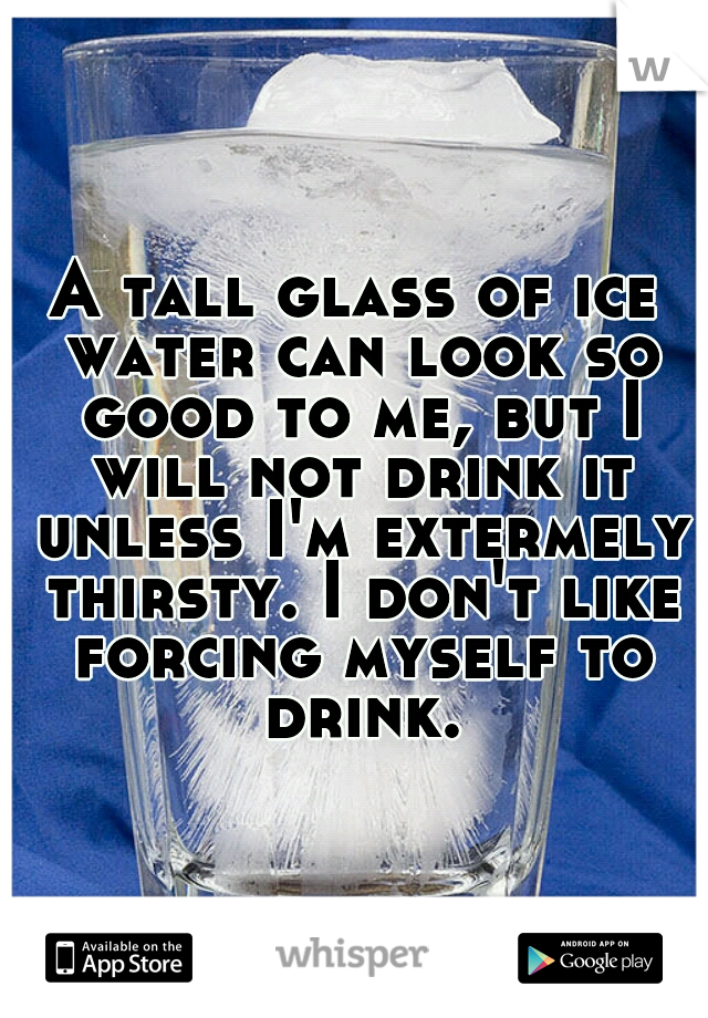 A tall glass of ice water can look so good to me, but I will not drink it unless I'm extermely thirsty. I don't like forcing myself to drink.