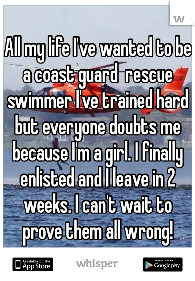 All my life I've wanted to be a coast guard  rescue swimmer I've trained hard but everyone doubts me because I'm a girl. I finally enlisted and I leave in 2 weeks. I can't wait to prove them all wrong!