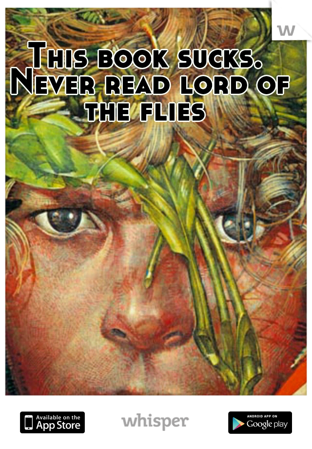 This book sucks. Never read lord of the flies