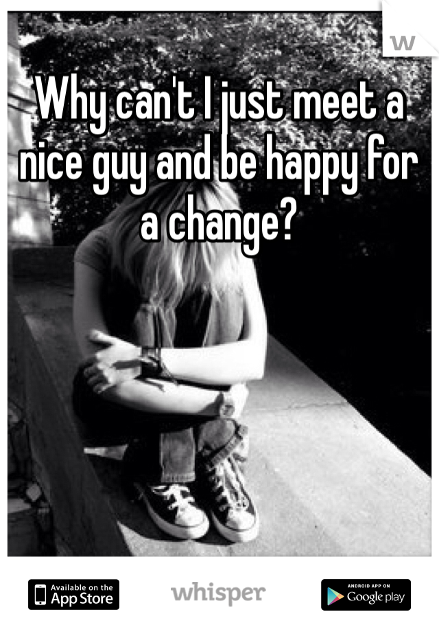 Why can't I just meet a nice guy and be happy for a change?
