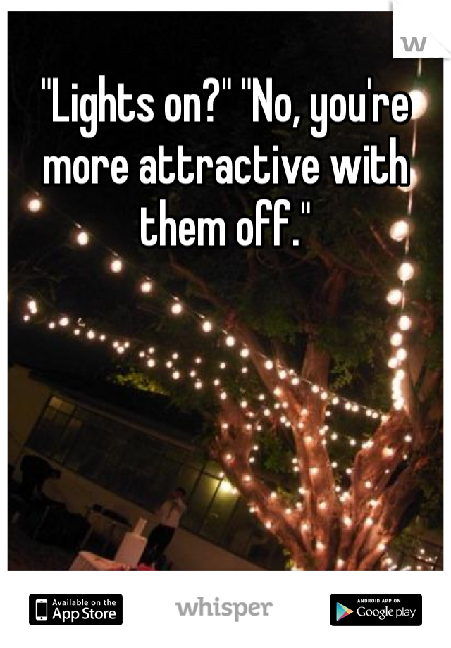 """""""Lights on?"""" """"No, you're more attractive with them off."""""""