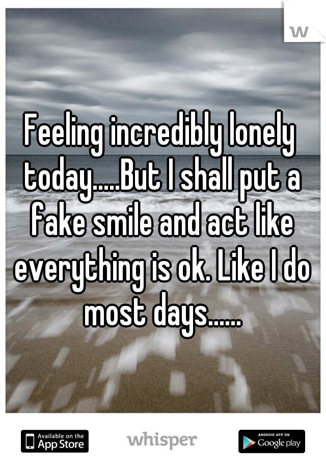 Feeling incredibly lonely today.....But I shall put a fake smile and act like everything is ok. Like I do most days......