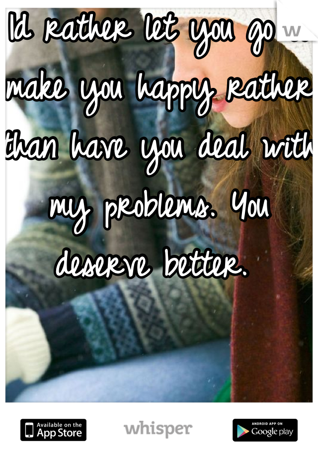 Id rather let you go to make you happy rather than have you deal with my problems. You deserve better.