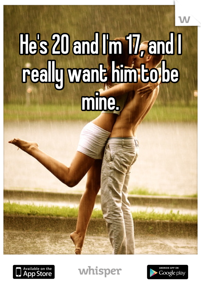 He's 20 and I'm 17, and I really want him to be mine.