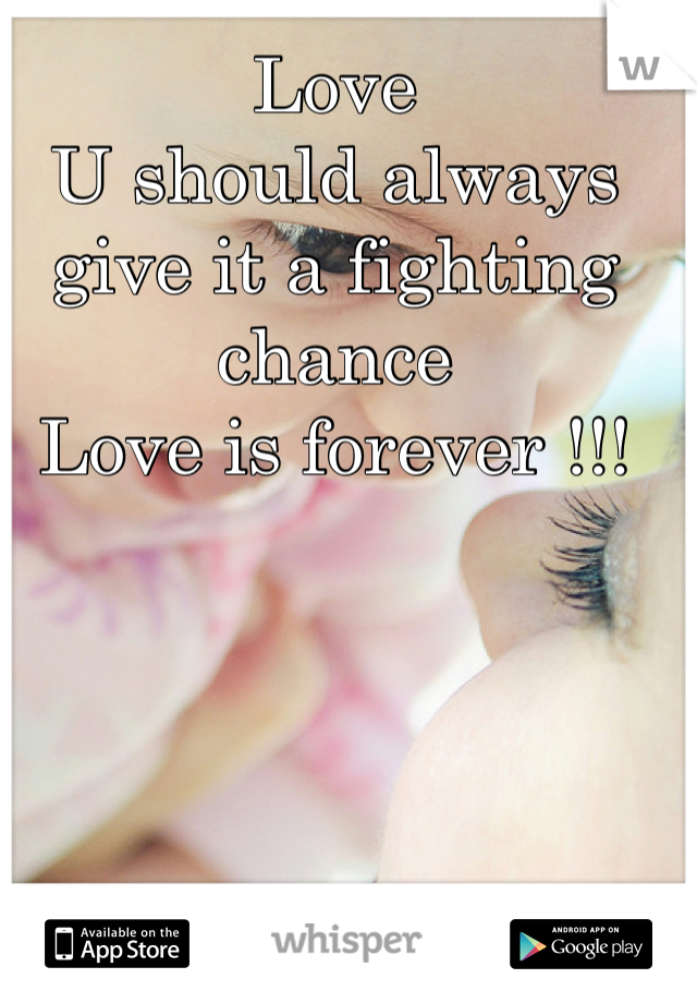 Love  U should always give it a fighting chance  Love is forever !!!