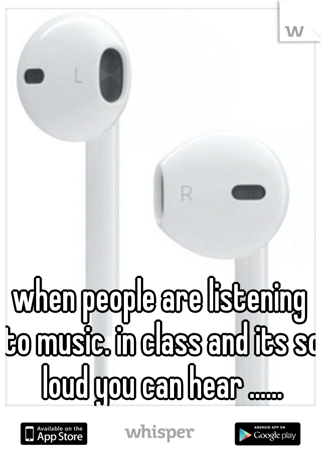 when people are listening to music. in class and its so loud you can hear ......