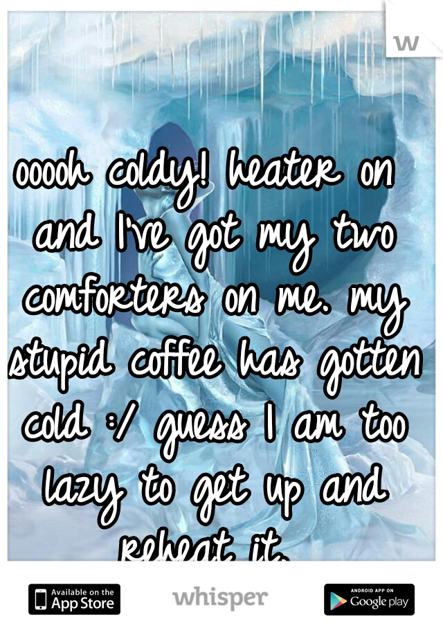 ooooh coldy! heater on and I've got my two comforters on me. my stupid coffee has gotten cold :/ guess I am too lazy to get up and reheat it.