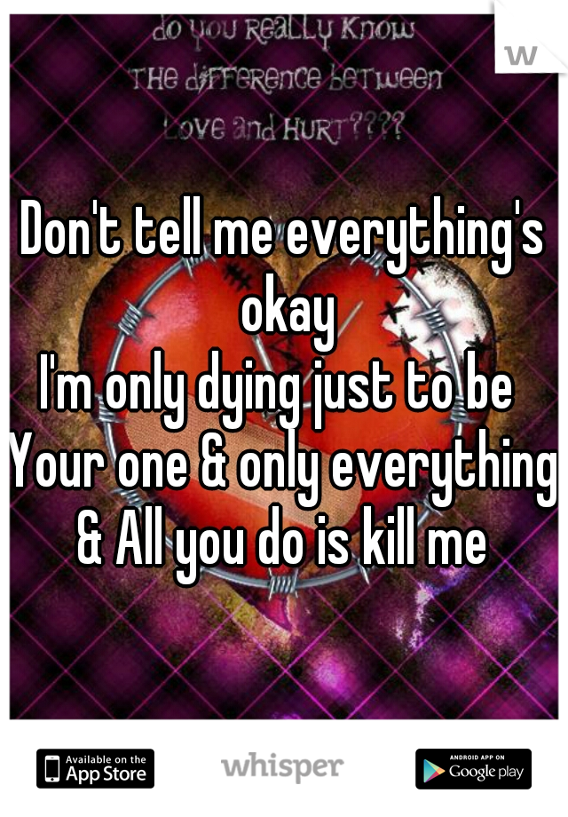 Don't tell me everything's okay I'm only dying just to be  Your one & only everything & All you do is kill me