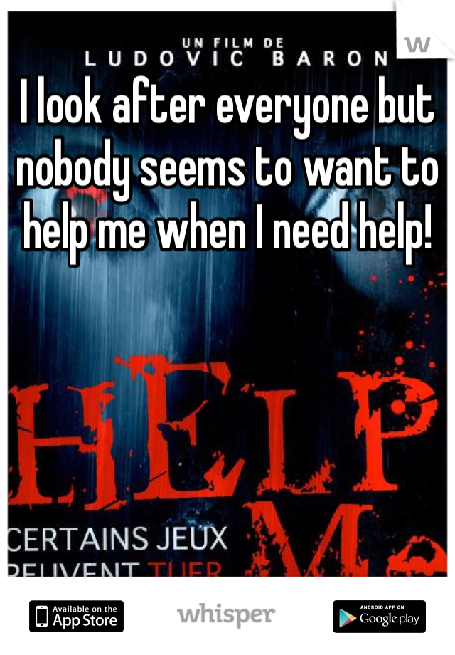 I look after everyone but nobody seems to want to help me when I need help!