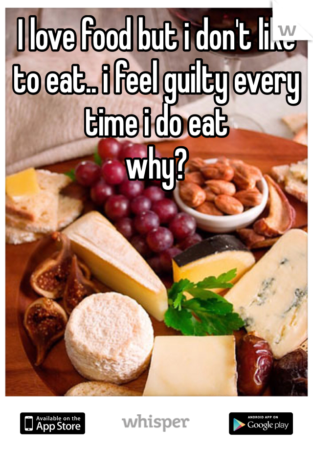 I love food but i don't like to eat.. i feel guilty every time i do eat why?