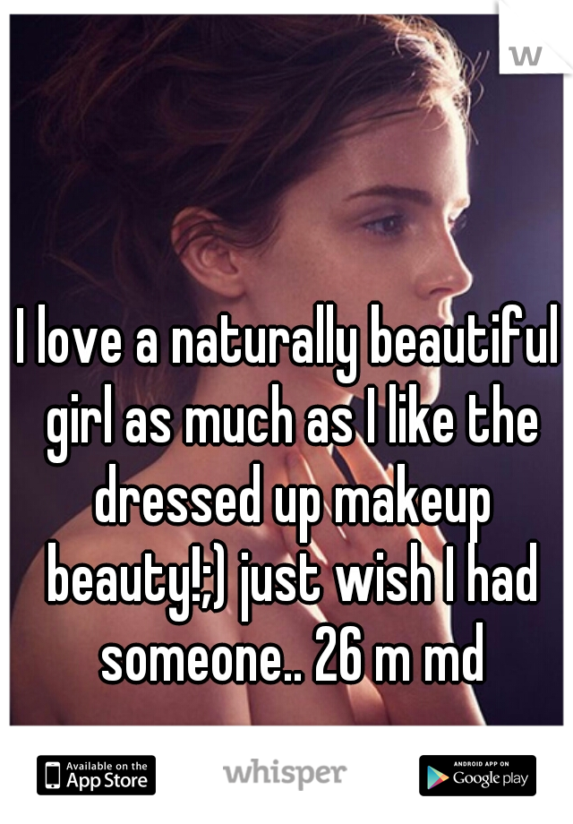 I love a naturally beautiful girl as much as I like the dressed up makeup beauty!;) just wish I had someone.. 26 m md