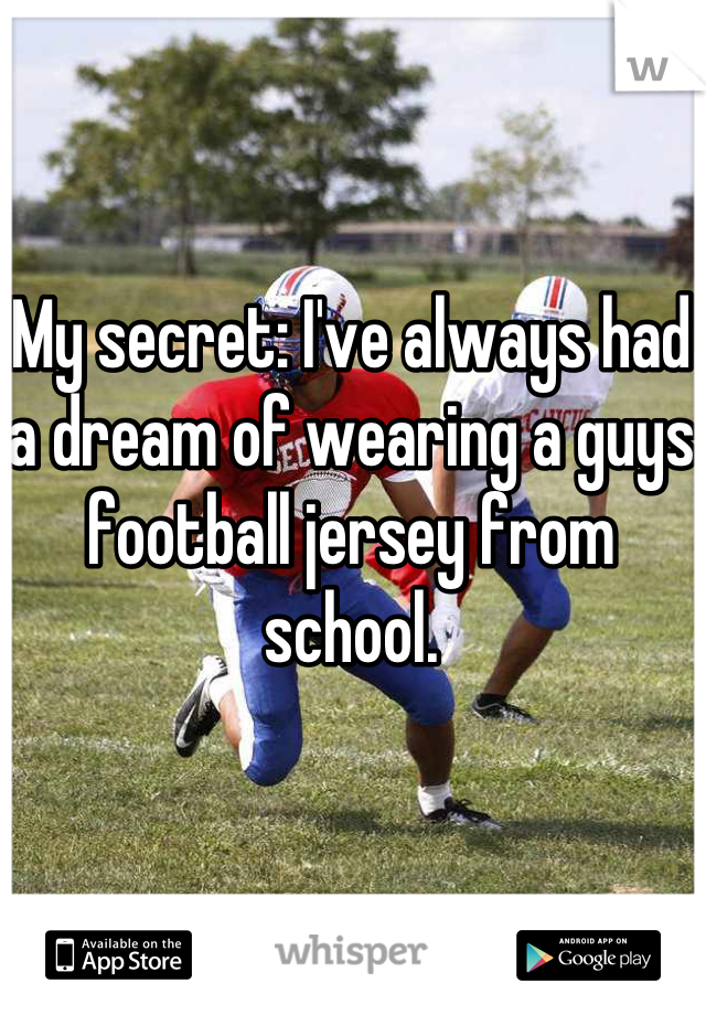 My secret: I've always had a dream of wearing a guys football jersey from school.