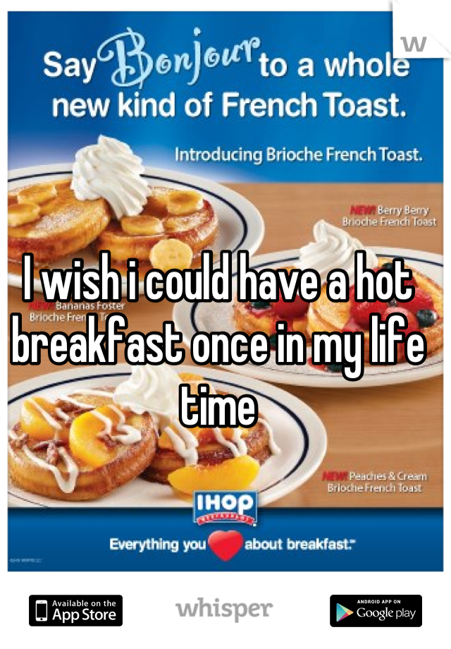 I wish i could have a hot breakfast once in my life time