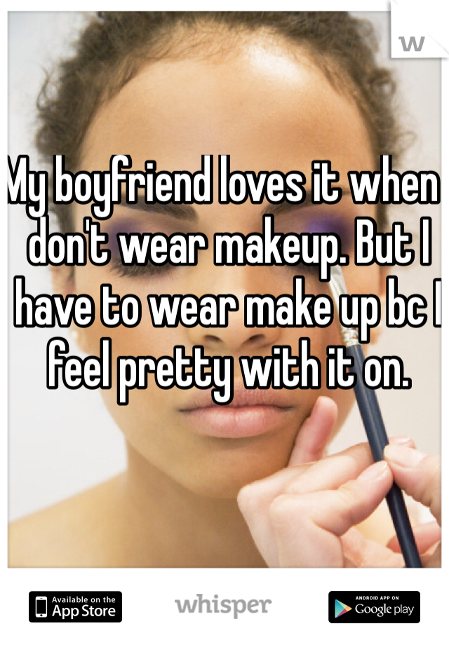 My boyfriend loves it when I don't wear makeup. But I have to wear make up bc I feel pretty with it on.