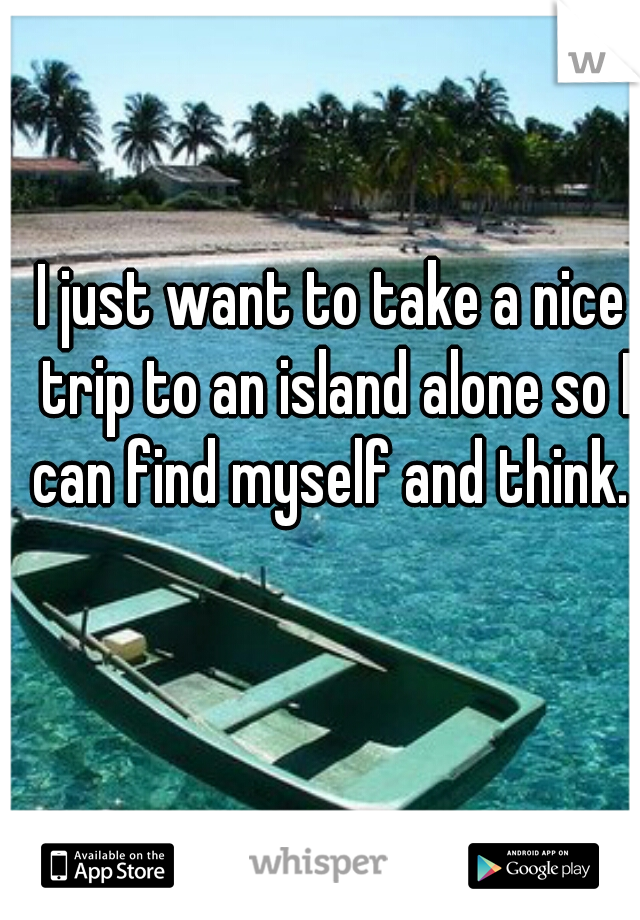 I just want to take a nice trip to an island alone so I can find myself and think.