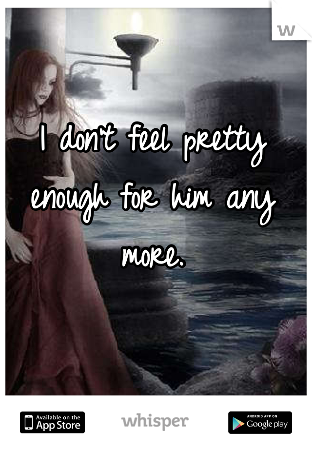 I don't feel pretty enough for him any more.