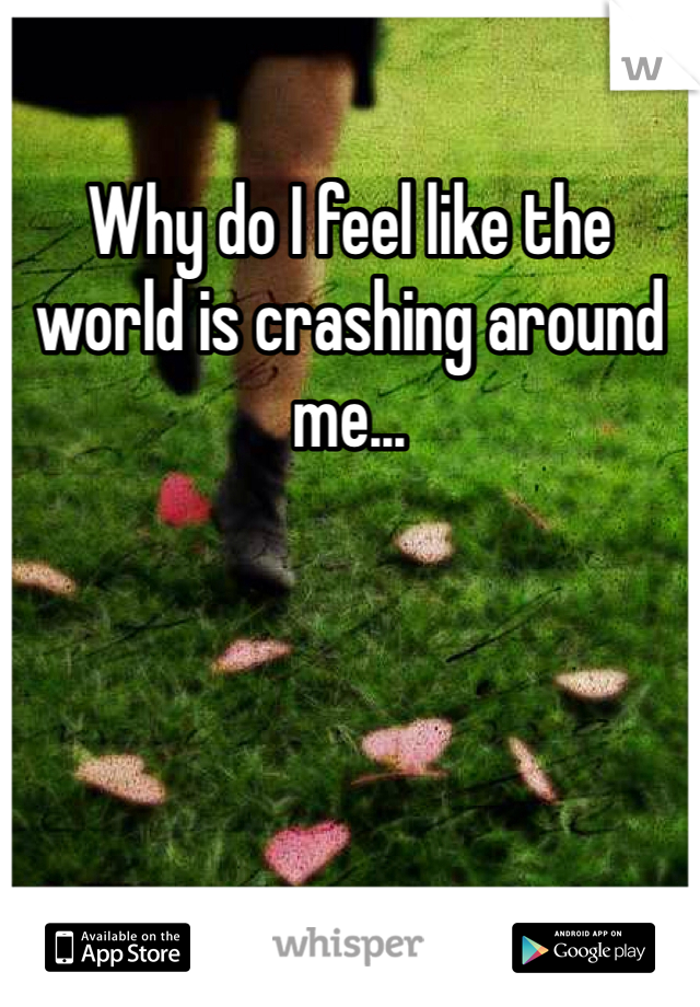 Why do I feel like the world is crashing around me...