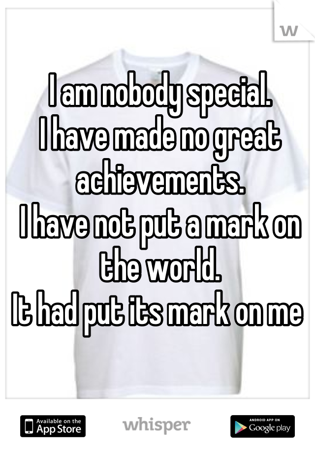 I am nobody special. I have made no great achievements. I have not put a mark on the world. It had put its mark on me