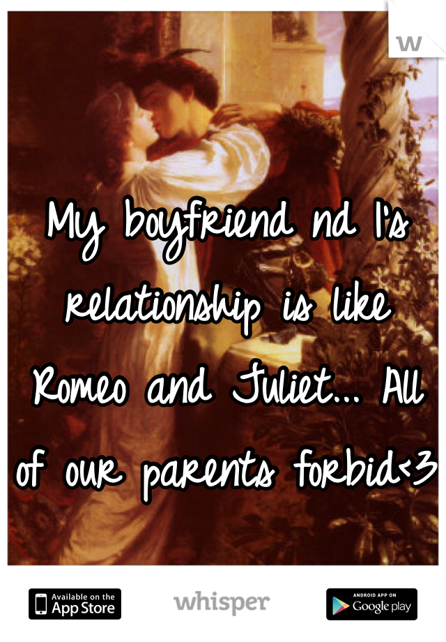 My boyfriend nd I's relationship is like Romeo and Juliet... All of our parents forbid<3