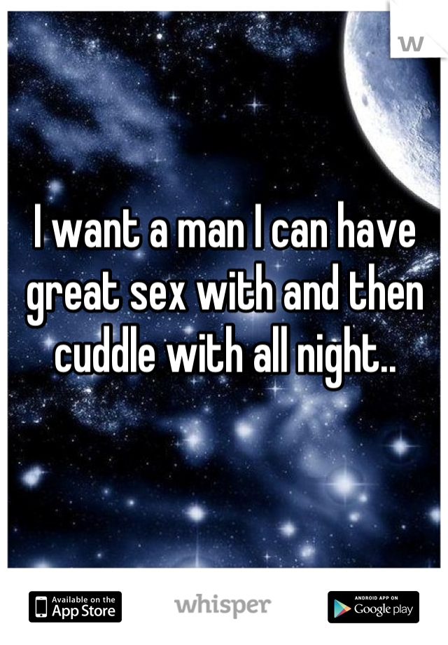 I want a man I can have great sex with and then cuddle with all night..